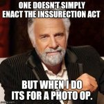 Dos Equis Guy Awesome | ONE DOESN'T SIMPLY ENACT THE INSSURECTION ACT BUT WHEN I DO ITS FOR A PHOTO OP. | image tagged in dos equis guy awesome | made w/ Imgflip meme maker