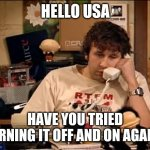 IT Crowd | HELLO USA HAVE YOU TRIED TURNING IT OFF AND ON AGAIN? | image tagged in it crowd | made w/ Imgflip meme maker