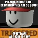 u realise guests are just people too | PLAYERS: NOOBS CAN'T BE BANNED THEY ARE SO GOOD! GUESTS: ARE WE A JOKE TO YOU? | image tagged in roblox triggered | made w/ Imgflip meme maker