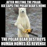 Revenge | AFTER MELTING THE POLAR ICE CAPS, THE POLAR BEAR'S HOME THE POLAR BEAR DESTROYS HUMAN HOMES AS REVENGE | image tagged in memes,chainsaw bear | made w/ Imgflip meme maker