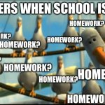 mines always late.......... | TEACHERS WHEN SCHOOL IS DONE: HOMEWORK? HOMEWORK? HOMEWORK? HOMEWORK? HOMEWORK? HOMEWORK? HOMEWORK? HOMEWORK? HOMEWORK? HOMEWORK? | image tagged in nemo seagulls mine,teachers,school,homework,seagulls,late | made w/ Imgflip meme maker