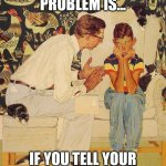 The Problem Is Meme | YOU SEE, THE PROBLEM IS... IF YOU TELL YOUR MOM THEN I'LL GO TO JAIL | image tagged in memes,the problem is | made w/ Imgflip meme maker