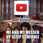 again? seriously? | ME AND MY MESSED UP SLEEP SCHEDULE | image tagged in again seriously,memes,sleep,quarantine,youtube | made w/ Imgflip meme maker