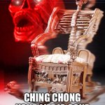 skeleton chair | CHING CHONG YOUR LIFE IS GONE | image tagged in skeleton chair | made w/ Imgflip meme maker