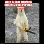 Chainsaw Bear Meme | WHEN GLOBAL WARMING BECOMES MORE POPULAR | image tagged in memes,chainsaw bear | made w/ Imgflip meme maker