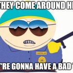 Officer Cartman Meme | IF THEY COME AROUND HERE THEY'RE GONNA HAVE A BAD TIME | image tagged in memes,officer cartman | made w/ Imgflip meme maker