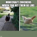 running chicken | MINECRAFT CHICKENS WHEN YOU HIT THEM BE LIKE: | image tagged in running chicken,minecraft,minecraft chickens | made w/ Imgflip meme maker