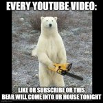 Chainsaw Bear Meme | EVERY YOUTUBE VIDEO: LIKE OR SUBSCRIBE OR THIS BEAR WILL COME INTO UR HOUSE TONIGHT | image tagged in memes,chainsaw bear | made w/ Imgflip meme maker