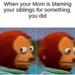 Monkey Puppet Meme | When your Mom is blaming your siblings for something  you did | image tagged in memes,monkey puppet | made w/ Imgflip meme maker