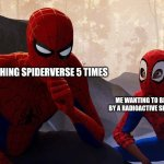 No Seriously | WATCHING SPIDERVERSE 5 TIMES ME WANTING TO BE BITTEN BY A RADIOACTIVE SPIDER NOW | image tagged in peter parker vs miles morales | made w/ Imgflip meme maker