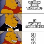 Best,Better, Blurst | TV VOLUME ON NUMBER THAT ENDS IN 5 TV VOLUME ON A MULTIPLE OF 10 31 41 51 | image tagged in best better blurst | made w/ Imgflip meme maker