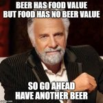 beer value vs food value | BEER HAS FOOD VALUE BUT FOOD HAS NO BEER VALUE SO GO AHEAD HAVE ANOTHER BEER | image tagged in dos equis guy awesome | made w/ Imgflip meme maker