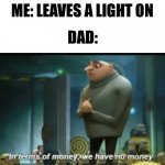 In Terms of Money | ME: LEAVES A LIGHT ON DAD: | image tagged in in terms of money | made w/ Imgflip meme maker