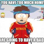 Super Cool Ski Instructor Meme | WHEN YOU HAVE TOO MUCH HOMEWORK YOU ARE GOING TO HAVE A BAD TIME | image tagged in memes,super cool ski instructor | made w/ Imgflip meme maker