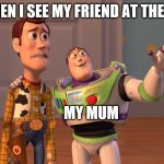 Woody and Buzz Lightyear Everywhere Widescreen | ME WHEN I SEE MY FRIEND AT THE STORE MY MUM | image tagged in woody and buzz lightyear everywhere widescreen | made w/ Imgflip meme maker