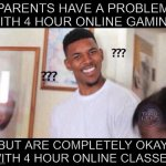 Why tho? | PARENTS HAVE A PROBLEM WITH 4 HOUR ONLINE GAMING BUT ARE COMPLETELY OKAY WITH 4 HOUR ONLINE CLASSES | image tagged in black guy confused | made w/ Imgflip meme maker