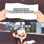 Let's go Outside (Not) | LET'S GO OUTSIDE AND DO STUFF WITH PEOPLE PEOPLE IN 2020 | image tagged in gravity falls meme,funny meme,funny memes,meme,coronavirus,corona | made w/ Imgflip meme maker