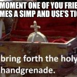 Bring forth the holy hand grenade | THE MOMENT ONE OF YOU FRIENDS BECOMES A SIMP AND USE'S TIC TOC | image tagged in bring forth the holy hand grenade | made w/ Imgflip meme maker