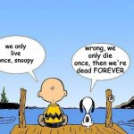 Live once Die forever | we only live once, snoopy wrong, we only die once, then we're dead FOREVER | image tagged in snoopy | made w/ Imgflip meme maker