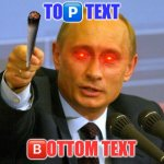 I got bored | TO?️ TEXT ?️OTTOM TEXT | image tagged in memes,good guy putin | made w/ Imgflip meme maker