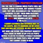 THE TIME IS COMING | FOR THE TIME IS COMING WHEN PEOPLE WILL NOT ENDURE SOUND TEACHING, BUT HAVING ITCHING  EARS THEY WILL ACCUMULATE FOR THEMSELVES  TEACHERS TO | image tagged in prophecy,timothy,sound doctrine,truth,myths,god | made w/ Imgflip meme maker