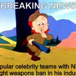 Elmer Fudd | ***BREAKING NEWS*** Popular celebrity teams with NRA to fight weapons ban in his industry! | image tagged in elmer fudd | made w/ Imgflip meme maker