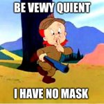 Elmer Fudd | BE VEWY QUIENT I HAVE NO MASK. | image tagged in elmer fudd | made w/ Imgflip meme maker