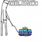 Realm Royale Meme | DON'T JUST SIT THERE... DO SUM'N | image tagged in c'mon do something,game,gaming,online gaming,memes,gaming meme | made w/ Imgflip meme maker