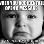 Sad Baby Meme | WHEN YOU ACCIDENTALLY OPEN A MESSAGE AND NOW YOU HAVE TO RESPOND | image tagged in memes,sad baby | made w/ Imgflip meme maker