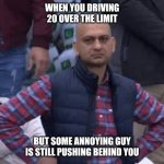 Pakistani bald man | WHEN YOU DRIVING 20 OVER THE LIMIT BUT SOME ANNOYING GUY IS STILL PUSHING BEHIND YOU | image tagged in pakistani bald man | made w/ Imgflip meme maker