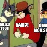 IT IS FREAKING ANIME | THAT MAN CALLED ANIME 'CARTOON' NANI?! OMAE WA MOU SHINDERU | image tagged in tom and jerry goons,anime,anime meme,animeme,animememe,anime memes | made w/ Imgflip meme maker