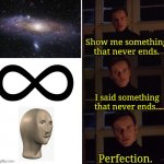 Meme man will never end | image tagged in perfection,memes,meme man | made w/ Imgflip meme maker