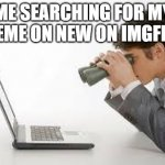 Searching Computer | ME SEARCHING FOR MY MEME ON NEW ON IMGFLIP | image tagged in searching computer | made w/ Imgflip meme maker