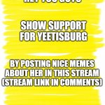 Attention Yellow Background | HEY YOU GUYS SHOW SUPPORT FOR YEETISBURG BY POSTING NICE MEMES ABOUT HER IN THIS STREAM (STREAM LINK IN COMMENTS) | image tagged in attention yellow background | made w/ Imgflip meme maker
