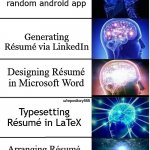 resume builders | Building Résumé in some random android app Generating Résumé via LinkedIn Designing Résumé in Microsoft Word Typesetting Résumé in LaTeX Arr | image tagged in expanding brain 5 panel | made w/ Imgflip meme maker