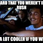 Dazed and confused | I HEARD THAT YOU WEREN'T INTO RUSH BE A LOT COOLER IF YOU WERE | image tagged in dazed and confused | made w/ Imgflip meme maker