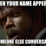 Samuel Jackson Glance Meme | WHEN YOUR NAME APPEARS IN SOMEONE ELSE CONVERSATION | image tagged in memes,samuel jackson glance | made w/ Imgflip meme maker