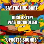 say the line bart! simpsons | RICK ASTLEY WAS RICKROLLED SAY THE LINE, BART *UPVOTES SOUNDS* | image tagged in say the line bart simpsons | made w/ Imgflip meme maker