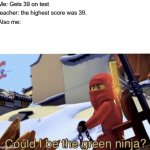 ninjago! | Me: Gets 39 on test teacher: the highest score was 39. Also me: | image tagged in could i be the green ninja | made w/ Imgflip meme maker