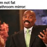 Steve Harvey | Me: I'm not fat Me bathroom mirror: | image tagged in memes,steve harvey,bathroom,mirror,fat | made w/ Imgflip meme maker
