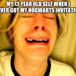 Leave Britney Alone | MY 12 YEAR OLD SELF WHEN I NEVER GOT MY HOGWARTS INVITATION | image tagged in leave britney alone | made w/ Imgflip meme maker