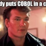 Nobody puts COBOL in the corer | 'Nobody puts COBOL in a corner' | image tagged in patrick swayze baby in the corner | made w/ Imgflip meme maker