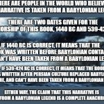 Wow. Atheists Are So Stupid, They're Making Claims That Cannot Be True Due To Being Anachronistic. | THERE ARE PEOPLE IN THE WORLD WHO BELIEVE THIS NARRATIVE IS TAKEN FROM A BABYLONIAN LEGEND. EITHER WAY, THE CLAIM THAT THIS NARRATIVE IS TAK | image tagged in noahs ark,anachronism,the bible,babylon,wrong,atheism | made w/ Imgflip meme maker