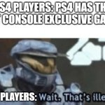 its facts | PS4 PLAYERS: PS4 HAS THE BEST CONSOLE EXCLUSIVE GAMES. XBOX PLAYERS: | image tagged in wait that's illegal | made w/ Imgflip meme maker