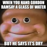 WHERE'S THE LAMB SAAAAAAAAAAAAAAUUUUUUUUUUUUUUUCCCCCCCCCCCCCCCCCCEEEEEEEEEEEEEEEEEEE | WHEN YOU HAND GORDON RAMSAY A GLASS OF WATER BUT HE SAYS IT'S DRY | image tagged in the almighty loaf | made w/ Imgflip meme maker