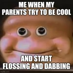 The almighty cringe | ME WHEN MY PARENTS TRY TO BE COOL AND START FLOSSING AND DABBING | image tagged in the almighty loaf | made w/ Imgflip meme maker