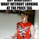 Wow, he must be rich or something. | I CAN WALK INTO A STORE AND BUY WHATEVER I WANT WITHOUT LOOKING AT THE PRICE TAG THANK YOU DOLLAR TREE! | image tagged in memes,redneck randal,rich people,dollar tree | made w/ Imgflip meme maker