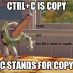 hmm... | CTRL+C IS COPY C STANDS FOR COPY | image tagged in hmm yes the floor here is made out of floor | made w/ Imgflip meme maker