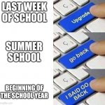 Not back that far. | LAST WEEK OF SCHOOL SUMMER SCHOOL BEGINNING OF THE SCHOOL YEAR | image tagged in i said go back,school meme | made w/ Imgflip meme maker