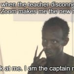 Stupid Zoom meme | Me when the teacher disconnects and Zoom makes me the new host: Look at me. I am the captain now. | image tagged in memes,i'm the captain now | made w/ Imgflip meme maker